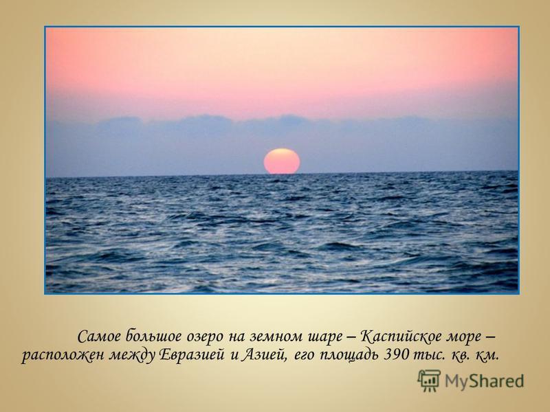 Самое большое озеро на земном шаре – Каспийское море – расположен между Евразией и Азией, его площадь 390 тыс. кв. км.