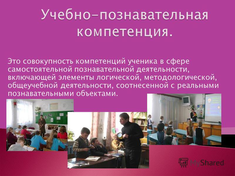 Это совокупность компетенций ученика в сфере самостоятельной познавательной деятельности, включающей элементы логической, методологической, общеучебной деятельности, соотнесенной с реальными познавательными объектами.