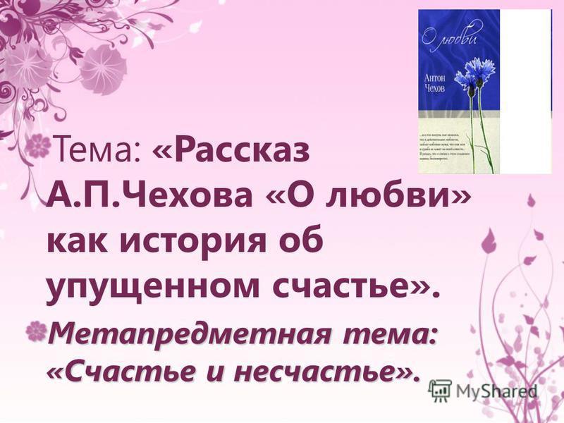 Тема: «Рассказ А.П.Чехова «О любви» как история об упущенном счастье». Метапредметная тема: «Счастье и несчастье».