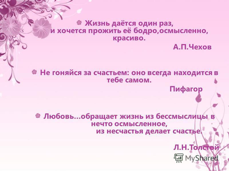 Жизнь даётся один раз, и хочется прожить её бодро,осмысленно, красиво. А.П.Чехов Не гоняйся за счастьем: оно всегда находится в тебе самом. Пифагор Любовь…обращает жизнь из бессмыслицы в нечто осмысленное, из несчастья делает счастье. Л.Н.Толстой