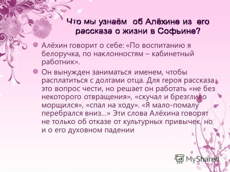 Алёхин говорит о себе: «По воспитанию я белоручка, по наклонностям – кабинетный работник». Он вынужден заниматься именем, чтобы расплатиться с долгами отца. Для героя рассказа это вопрос чести, но решает он работать «не без некоторого отвращения», «с