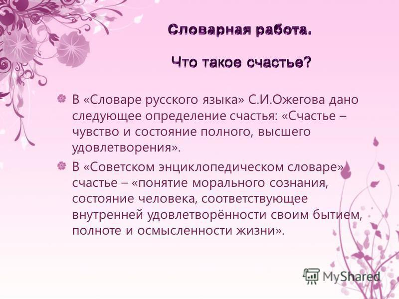 В «Словаре русского языка» С.И.Ожегова дано следующее определение счастья: «Счастье – чувство и состояние полного, высшего удовлетворения». В «Советском энциклопедическом словаре» счастье – «понятие морального сознания, состояние человека, соответств
