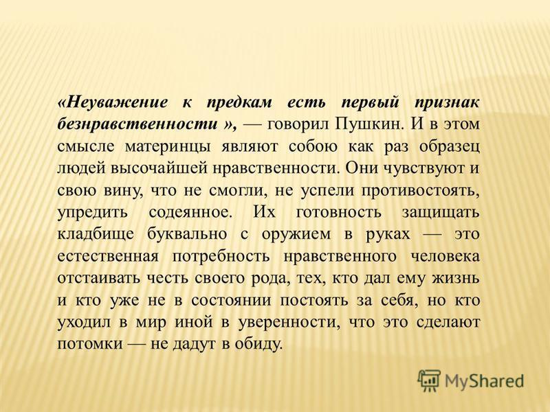 «Неуважение к предкам есть первый признак безнравственности », говорил Пушкин. И в этом смысле материнцы являют собою как раз образец людей высочайшей нравственности. Они чувствуют и свою вину, что не смогли, не успели противостоять, упредить содеянн