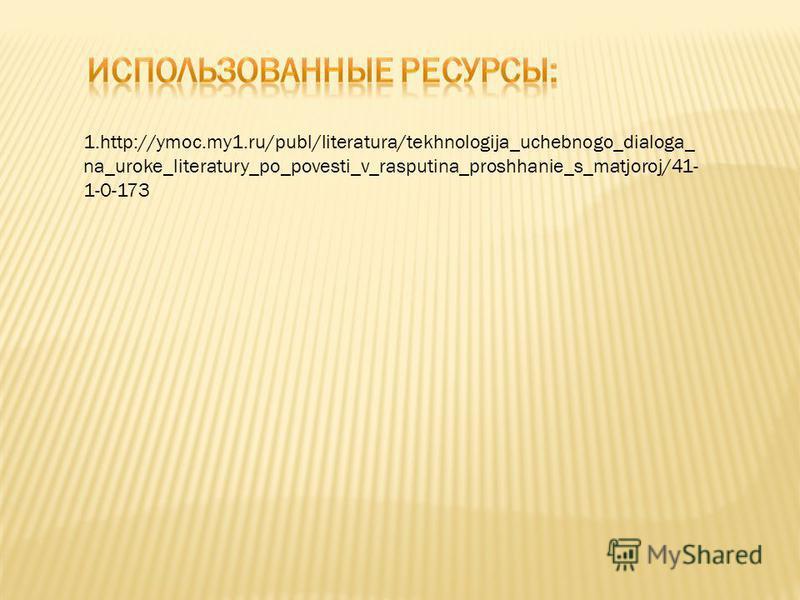 1.http://ymoc.my1.ru/publ/literatura/tekhnologija_uchebnogo_dialoga_ na_uroke_literatury_po_povesti_v_rasputina_proshhanie_s_matjoroj/41- 1-0-173