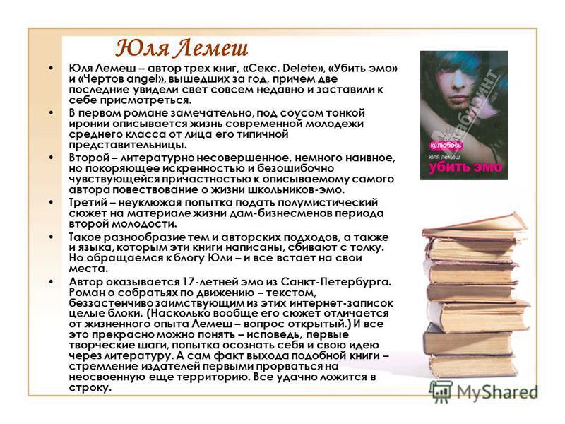 Юля Лемеш Юля Лемеш – автор трех книг, «Секс. Delete», «Убить эмо» и «Чертов angel», вышедших за год, причем две последние увидели свет совсем недавно и заставили к себе присмотреться. В первом романе замечательно, под соусом тонкой иронии описываетс
