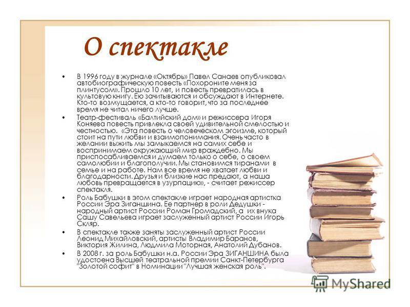 О спектакле В 1996 году в журнале «Октябрь» Павел Санаев опубликовал автобиографическую повесть «Похороните меня за плинтусом». Прошло 10 лет, и повесть превратилась в культовую книгу. Ею зачитываются и обсуждают в Интернете. Кто-то возмущается, а кт