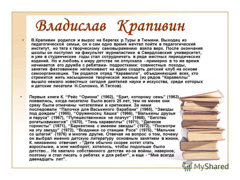 Владислав Крапивин В.Крапивин родился и вырос на берегах р.Туры в Тюмени. Выходец из педагогической семьи, он и сам одно время мечтал пойти в педагогический институт, но тяга к творческому самовыражению взяла верх. После окончания школы он поступил н