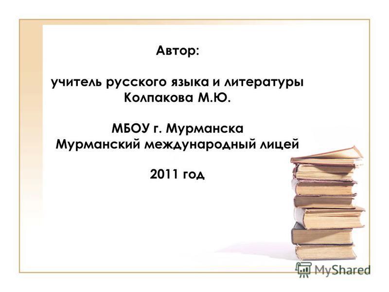 Автор: учитель русского языка и литературы Колпакова М.Ю. МБОУ г. Мурманска Мурманский международный лицей 2011 год
