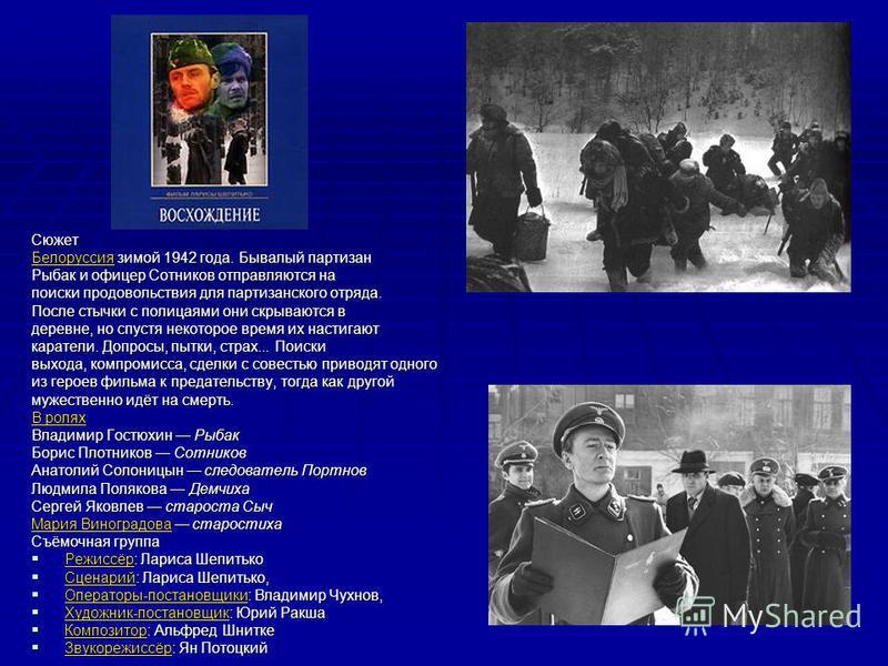 Сюжет Белоруссия Белоруссия зимой 1942 года. Бывалый партизан Белоруссия Рыбак и офицер Сотников отправляются на поиски продовольствия для партизанского отряда. После стычки с полицаями они скрываются в деревне, но спустя некоторое время их настигают