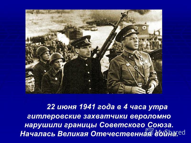 22 июня 1941 года в 4 часа утра гитлеровские захватчики вероломно нарушили границы Советского Союза. Началась Великая Отечественная война.
