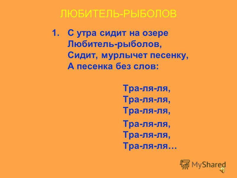 ЛЮБИТЕЛЬ-РЫБОЛОВ 1. С утра сидит на озере Любитель-рыболов, Сидит, мурлычет песенку, А песенка без слов: Тра-ля-ля, Тра-ля-ля, Тра-ля-ля, Тра-ля-ля, Тра-ля-ля, Тра-ля-ля…