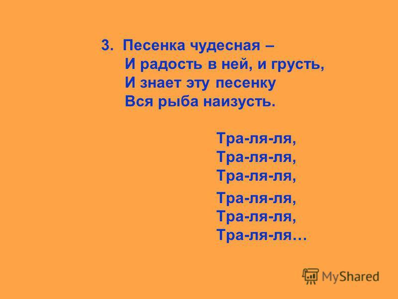 песня 3. Песенка чудесная – И радость в ней, и грусть, И знает эту песенку Вся рыба наизусть. Тра-ля-ля, Тра-ля-ля, Тра-ля-ля, Тра-ля-ля, Тра-ля-ля, Тра-ля-ля…