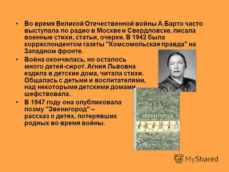 война Во время Великой Отечественной войны А.Барто часто выступала по радио в Москве и Свердловске, писала военные стихи, статьи, очерки. В 1942 была корреспондентом газеты