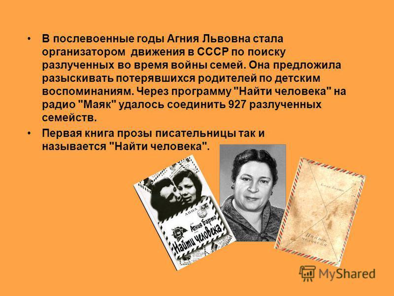 Найти человека В послевоенные годы Агния Львовна стала организатором движения в СССР по поиску разлученных во время войны семей. Она предложила разыскивать потерявшихся родителей по детским воспоминаниям. Через программу