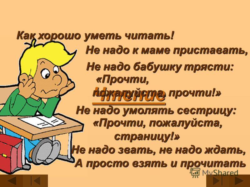 Чтение Не надо звать, не надо ждать, Не надо звать, не надо ждать, А просто взять и прочитать Как хорошо уметь читать! Не надо к маме приставать, Не надо бабушку трясти: «Прочти, пожалуйста, прочти!» «Прочти, пожалуйста, страницу!» страницу!» Не надо