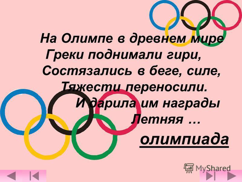 На Олимпе в древнем мире Греки поднимали гири, Состязались в беге, силе, Тяжести переносили. И дарила им награды Летняя … олимпиада