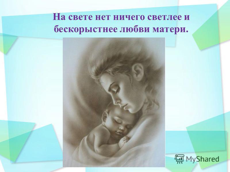 На свете нет ничего светлее и бескорыстнее любви матери.