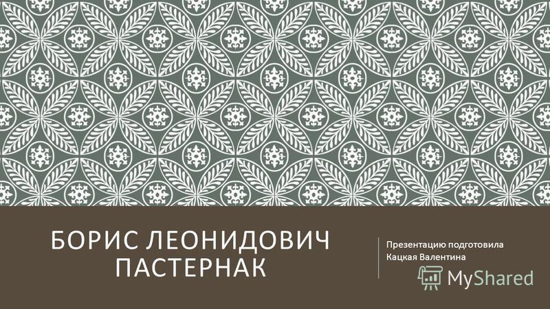 БОРИС ЛЕОНИДОВИЧ ПАСТЕРНАК Презентацию подготовила Кацкая Валентина