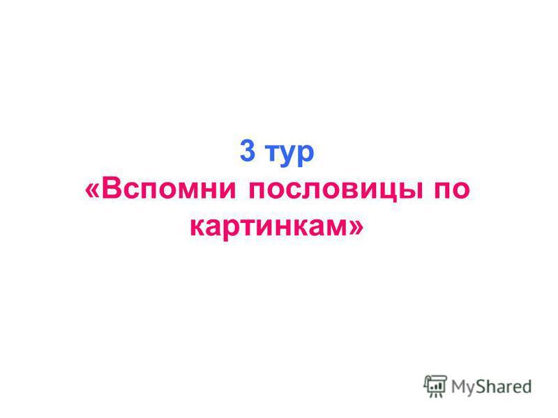 3 тур «Вспомни пословицы по картинкам»