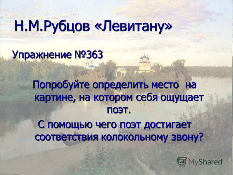 Н.М.Рубцов «Левитану» Упражнение 363 Попробуйте определить место на картине, на котором себя ощущает поэт. С помощью чего поэт достигает соответствия колокольному звону?