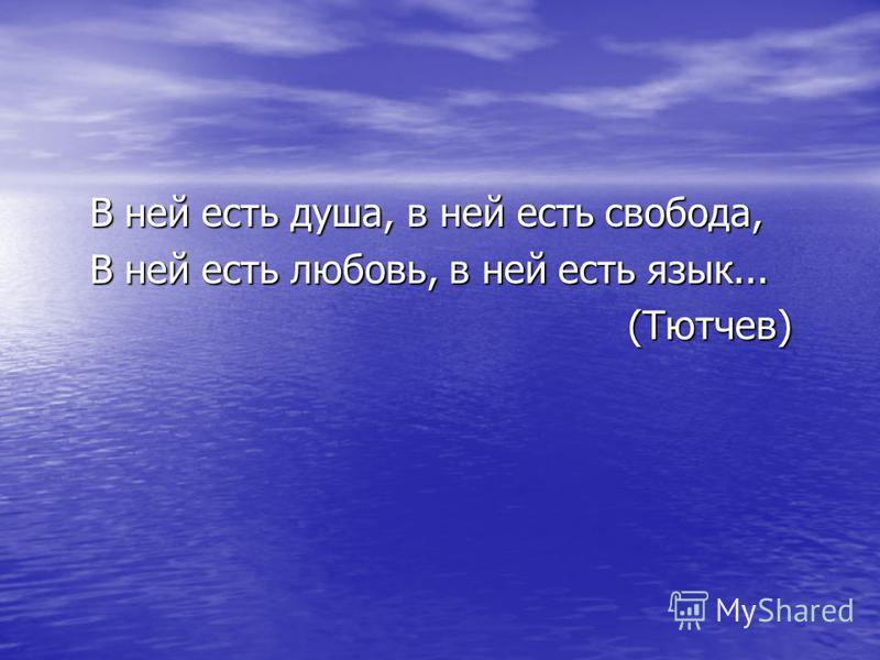 В ней есть душа, в ней есть свобода, В ней есть душа, в ней есть свобода, В ней есть любовь, в ней есть язык... В ней есть любовь, в ней есть язык... (Тютчев) (Тютчев)