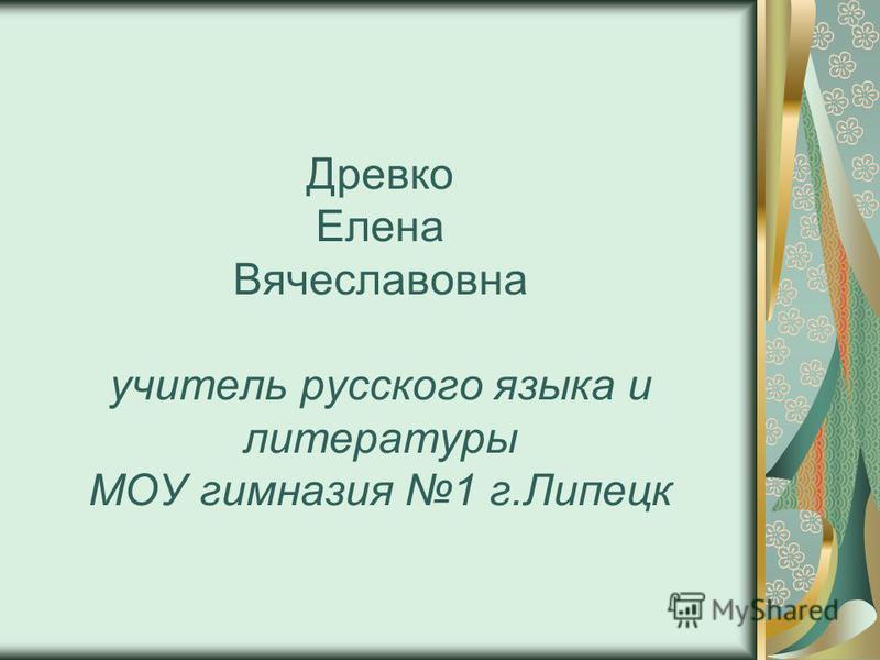 Древко Елена Вячеславовна учитель русского языка и литературы МОУ гимназия 1 г.Липецк