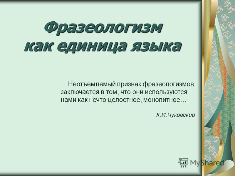 Фразеологизм как единица языка Неотъемлемый признак фразеологизмов заключается в том, что они используются нами как нечто целостное, монолитное… К.И.Чуковский