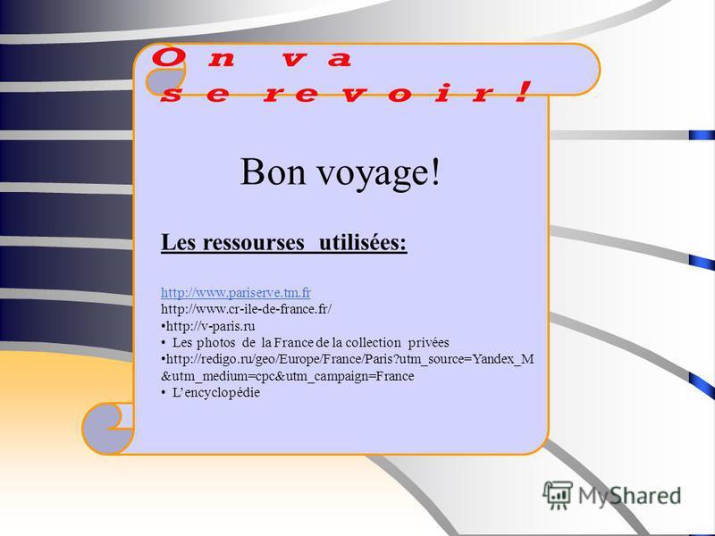 Bon voyage! Les ressourses utilisées: http://www.pariserve.tm.fr http://www.cr-ile-de-france.fr/ http://v-paris.ru Les photos de la France de la collection privées http://redigo.ru/geo/Europe/France/Paris?utm_source=Yandex_M &utm_medium=cpc&utm_campa