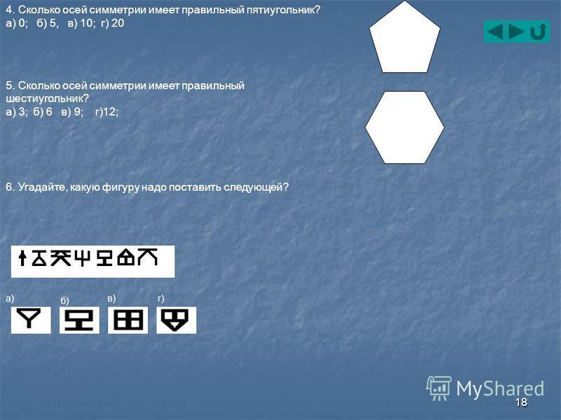 18 4. Сколько осей симметрии имеет правильный пятиугольник? а) 0; б) 5, в) 10; г) 20 5. Сколько осей симметрии имеет правильный шестиугольник? а) 3; б) 6 в) 9; г)12; 6. Угадайте, какую фигуру надо поставить следующей? а) б) в) г)