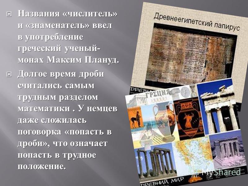 Названия « числитель » и « знаменатель » ввел в употребление греческий ученый - монах Максим Плануд. Названия « числитель » и « знаменатель » ввел в употребление греческий ученый - монах Максим Плануд. Долгое время дроби считались самым трудным разде