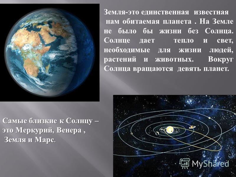 Земля-это единственная известная нам обитаемая планета. На Земле не было бы жизни без Солнца. Солнце дает тепло и свет, необходимые для жизни людей, растений и животных. Вокруг Солнца вращаются девять планет. Самые близкие к Солнцу – это Меркурий, Ве