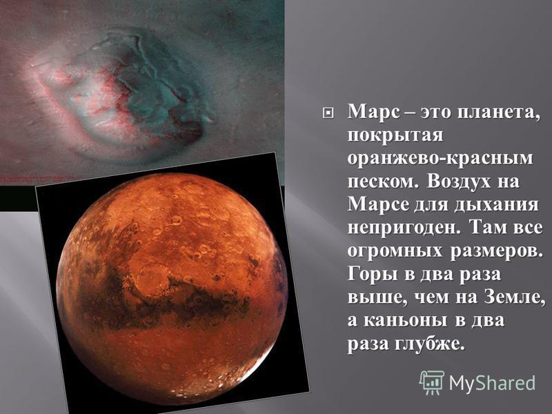 Марс – это планета, покрытая оранжево - красным песком. Воздух на Марсе для дыхания непригоден. Там все огромных размеров. Горы в два раза выше, чем на Земле, а каньоны в два раза глубже. Марс – это планета, покрытая оранжево - красным песком. Воздух