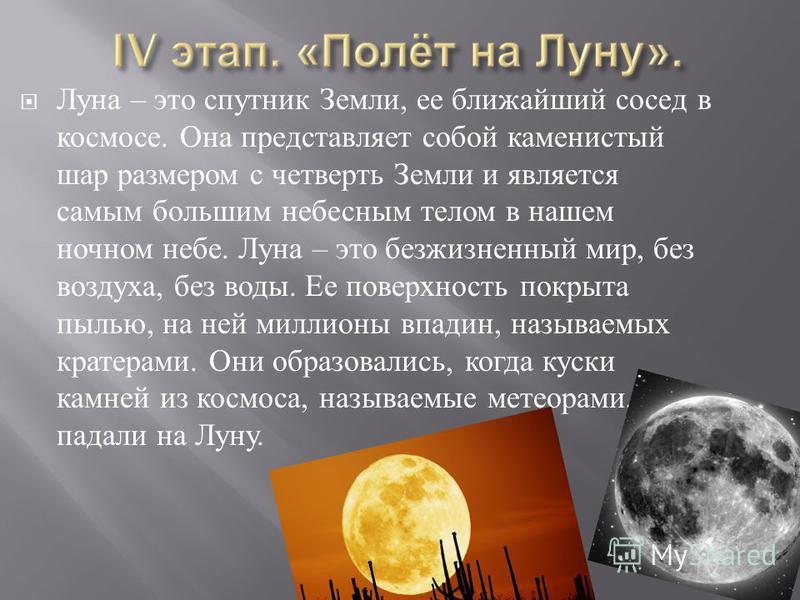 Луна – это спутник Земли, ее ближайший сосед в космосе. Она представляет собой каменистый шар размером с четверть Земли и является самым большим небесным телом в нашем ночном небе. Луна – это безжизненный мир, без воздуха, без воды. Ее поверхность по
