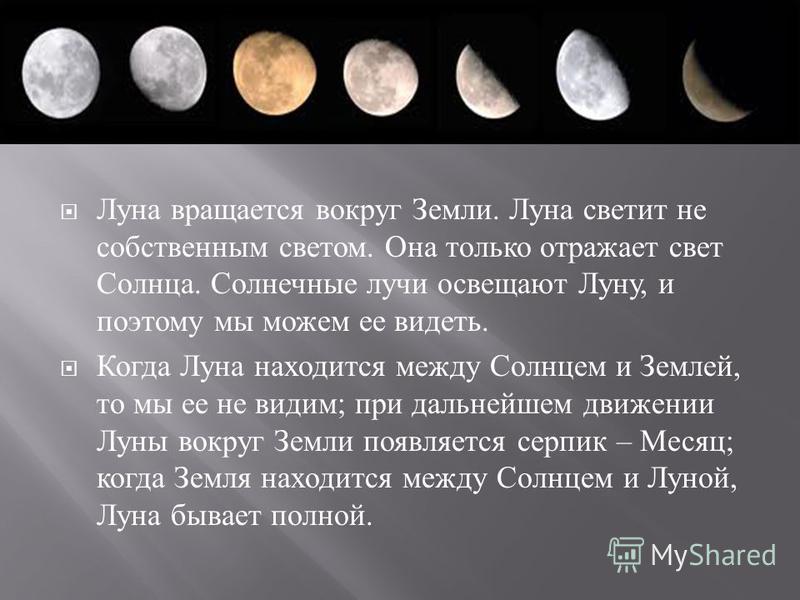 Луна вращается вокруг Земли. Луна светит не собственным светом. Она только отражает свет Солнца. Солнечные лучи освещают Луну, и поэтому мы можем ее видеть. Когда Луна находится между Солнцем и Землей, то мы ее не видим ; при дальнейшем движении Луны