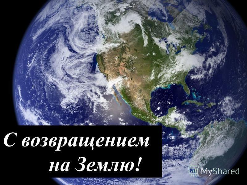С возвращением на Землю!