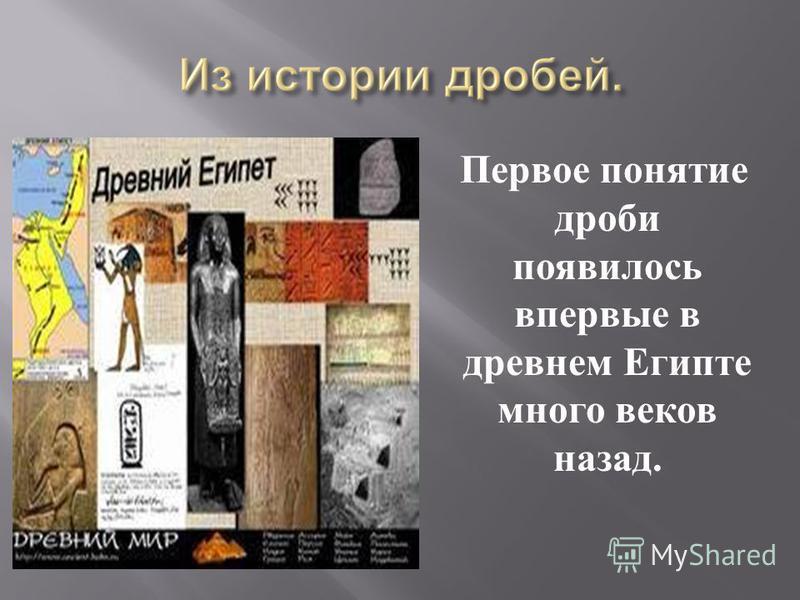 Первое понятие дроби появилось впервые в древнем Египте много веков назад.