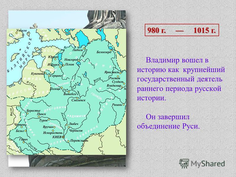 Владимир вошел в историю как крупнейший государственный деятель раннего периода русской истории. Он завершил объединение Руси. 980 г. 1015 г.