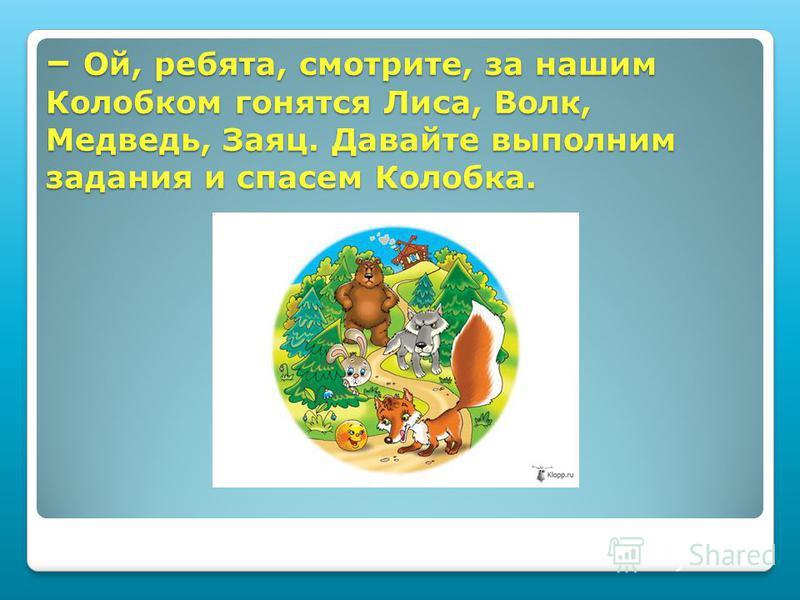 – Ой, ребята, смотрите, за нашим Колобком гонятся Лиса, Волк, Медведь, Заяц. Давайте выполним задания и спасем Колобка.