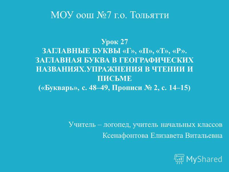 Урок 27 ЗАГЛАВНЫЕ БУКВЫ «Г», «П», «Т», «Р». ЗАГЛАВНАЯ БУКВА В ГЕОГРАФИЧЕСКИХ НАЗВАНИЯХ.УПРАЖНЕНИЯ В ЧТЕНИИ И ПИСЬМЕ («Букварь», с. 48–49, Прописи 2, с. 14–15) Учитель – логопед, учитель начальных классов Ксенафонтова Елизавета Витальевна МОУ оош 7 г.