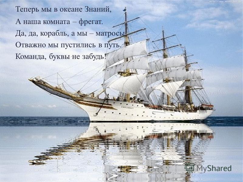 Теперь мы в океане Знаний, А наша комната – фрегат. Да, да, корабль, а мы – матросы. Отважно мы пустились в путь. Команда, буквы не забудь!
