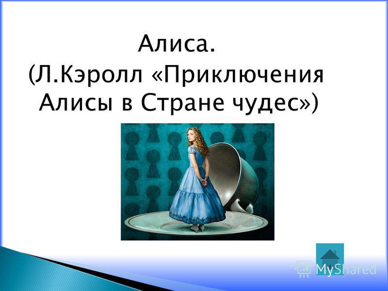 Алиса. (Л.Кэролл «Приключения Алисы в Стране чудес»)