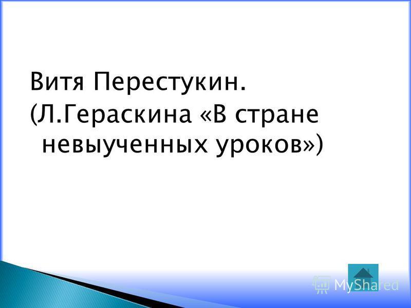 Витя Перестукин. (Л.Гераскина «В стране невыученных уроков»)