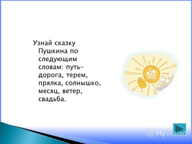 Узнай сказку Пушкина по следующим словам: путь- дорога, терем, прялка, солнышко, месяц, ветер, свадьба.