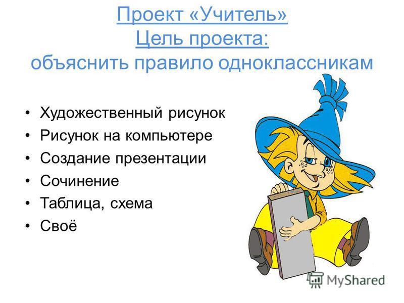 Проект «Учитель» Цель проекта: объяснить правило одноклассникам Художественный рисунок Рисунок на компьютере Создание презентации Сочинение Таблица, схема Своё