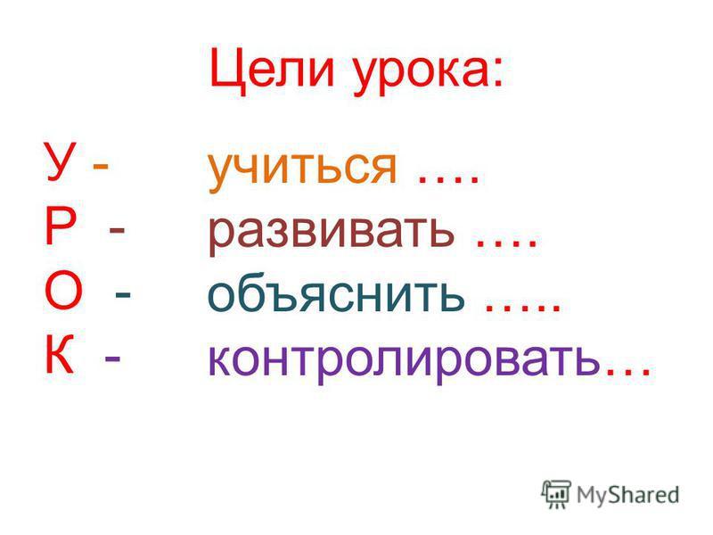 Цели урока: У - Р - О - К - учиться …. развивать …. объяснить ….. контролировать…