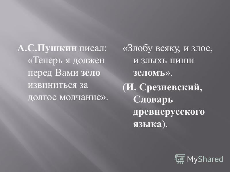 А. С. Пушкин писал : « Теперь я должен перед Вами зело извиниться за долгое молчание ». «Злобу всякую, и злое, и злыхъ пиши зеломъ». (И. Срезневский, Словарь древнерусского языка).