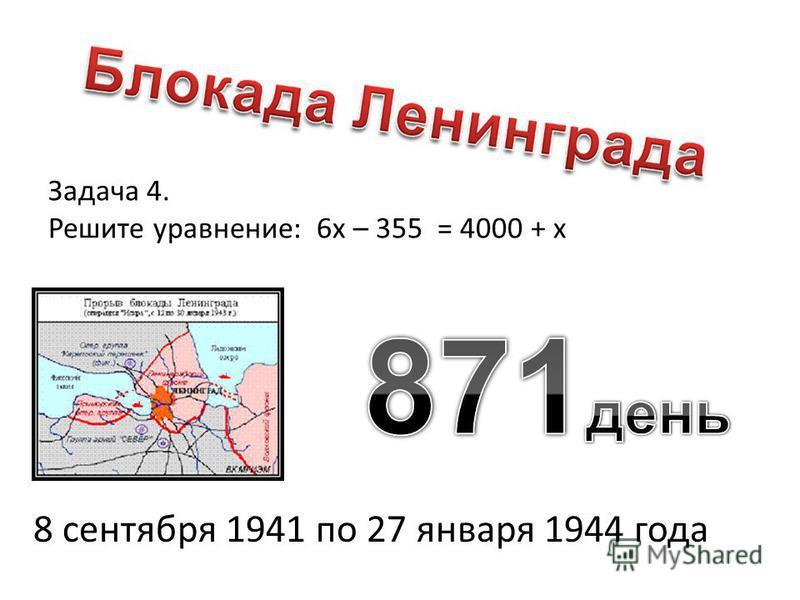 Задача 4. Решите уравнение: 6 х – 355 = 4000 + х 8 сентября 1941 по 27 января 1944 года