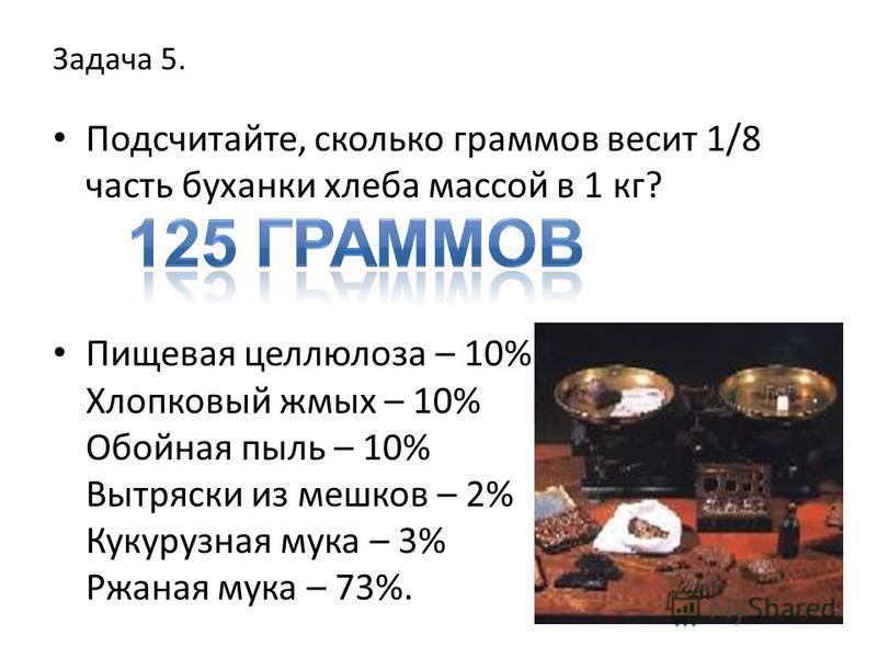Задача 5. Подсчитайте, сколько граммов весит 1/8 часть буханки хлеба массой в 1 кг? Пищевая целлюлоза – 10% Хлопковый жмых – 10% Обойная пыль – 10% Вытряски из мешков – 2% Кукурузная мука – 3% Ржаная мука – 73%.