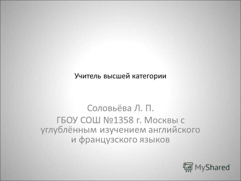 Учитель высшей категории Соловьёва Л. П. ГБОУ СОШ 1358 г. Москвы с углублённым изучением английского и французского языков