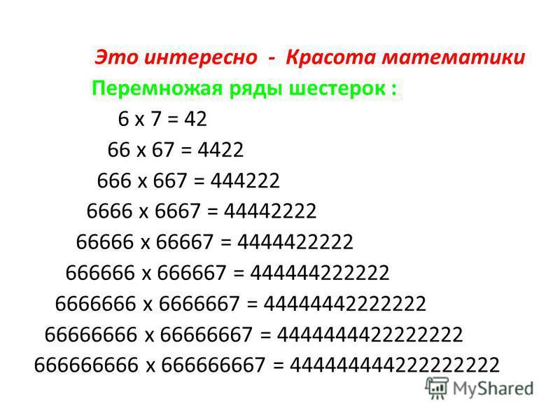 Это интересно - Красота математики Перемножая ряды шестерок : 6 x 7 = 42 66 x 67 = 4422 666 x 667 = 444222 6666 x 6667 = 44442222 66666 x 66667 = 4444422222 666666 x 666667 = 444444222222 6666666 x 6666667 = 44444442222222 66666666 x 66666667 = 44444